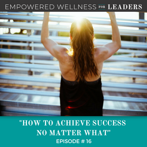 Ep #16: How to Achieve Success No Matter What