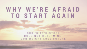 Why we're afraid to start again: our 'diet' history does NOT determine our weight loss future