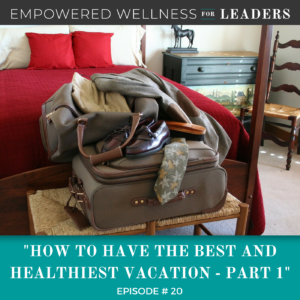 Ep #20: How to Have the Best and Healthiest Vacation – Part 1