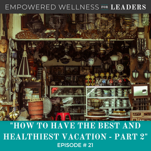 Ep #21: How to Have the Best and Healthiest Vacation – Part 2