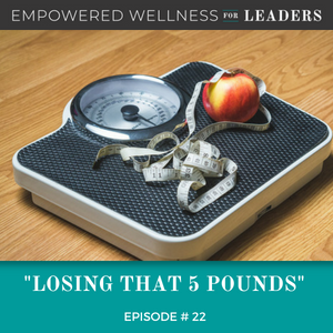Ep #22: Losing that 5 Pounds