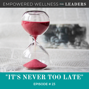 Ep #23: It's Never Too Late