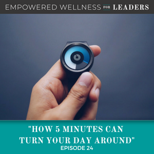 Ep #24: How 5 Minutes Can Turn Your Day Around