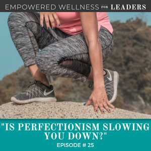 Ep #25: Is Perfectionism Slowing You Down?