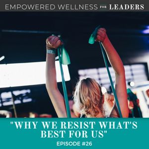 Ep #26: Why We Resist What's Best for Us