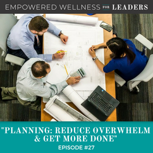 Ep #27: Planning: Reduce Overwhelm & Get More Done