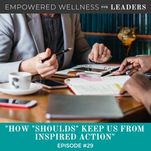 """Ep #29: How """"Shoulds"""" Keep Us from Inspired Action"""
