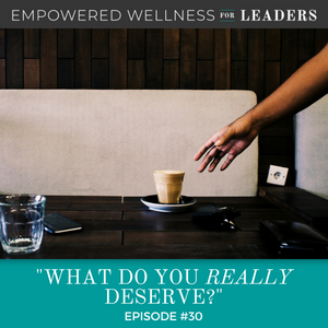 Ep #30: What Do You REALLY Deserve?