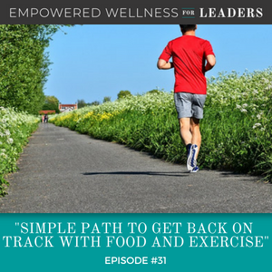Ep #31: Simple Path to Get Back On Track with Food and Exercise