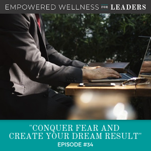 Ep #34: Conquer Fear and Create Your Dream Result