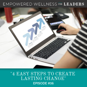 Ep #36: 4 Easy Steps to Create Lasting Change