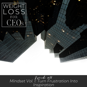 Ep #11: Mindset Vol. 1: Turn Frustration into Inspiration