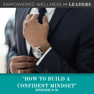 Ep #18: How to Build a Confident Mindset