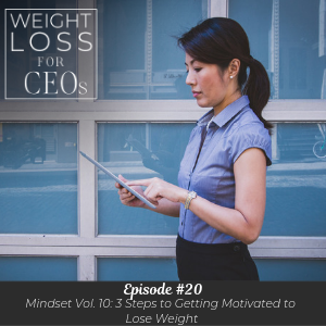 Ep #20: Mindset Vol. 10: 3 Steps to Getting Motivated to Lose Weight