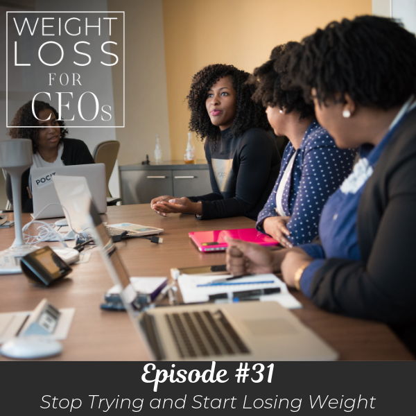 Ep #31: Stop Trying and Start Losing Weight